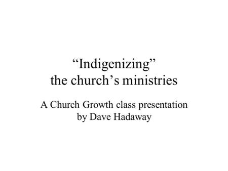 """Indigenizing"" the church's ministries A Church Growth class presentation by Dave Hadaway."