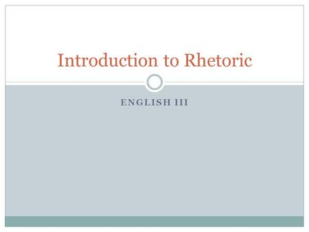 ENGLISH III Introduction to Rhetoric. What is rhetoric? Rhetoric: the art of effective speaking or writing Analysis: the process of separating something.