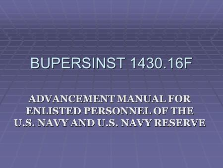 BUPERSINST 1430.16F ADVANCEMENT MANUAL FOR ENLISTED PERSONNEL OF THE U.S. NAVY AND U.S. NAVY RESERVE.