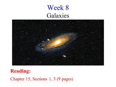 Week 8 Galaxies Reading: Chapter 15, Sections 1, 3 (9 pages)