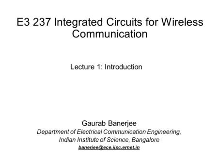 E3 237 Integrated Circuits for Wireless Communication Gaurab Banerjee Department of Electrical Communication Engineering, Indian Institute of Science,