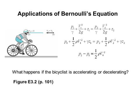 Applications of Bernoulli's Equation What happens if the bicyclist is accelerating or decelerating? Figure E3.2 (p. 101)