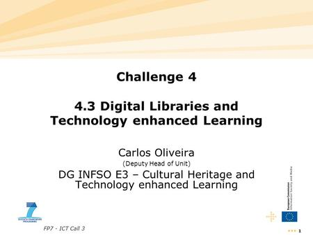 FP7 - ICT Call 3 1 Challenge 4 4.3 Digital Libraries and Technology enhanced Learning Carlos Oliveira (Deputy Head of Unit) DG INFSO E3 – Cultural Heritage.