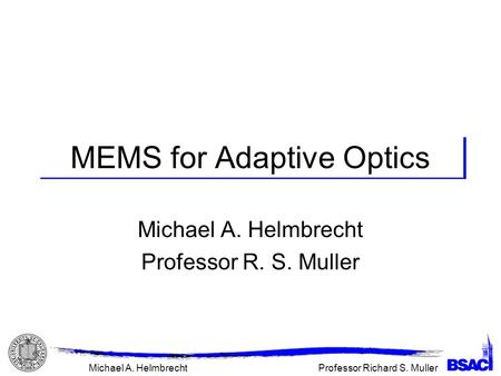 Professor Richard S. MullerMichael A. Helmbrecht MEMS for Adaptive Optics Michael A. Helmbrecht Professor R. S. Muller.
