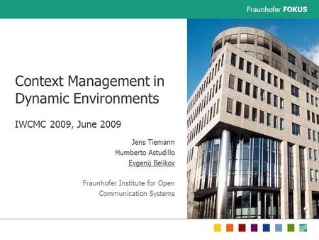 Fraunhofer FOKUS Context Management in Dynamic Environments IWCMC 2009, June 2009 Jens Tiemann Humberto Astudillo Evgenij Belikov Fraunhofer Institute.