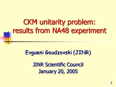 1 CKM unitarity problem: results from NA48 experiment Evgueni Goudzovski (JINR) JINR Scientific Council January 20, 2005.