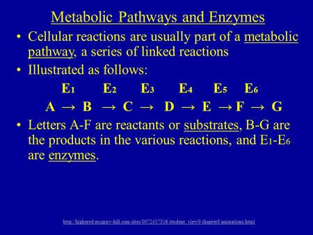 Metabolic Pathways and Enzymes Cellular reactions are usually part of a metabolic pathway, a series of linked reactions Illustrated as follows: E 1 E 2.