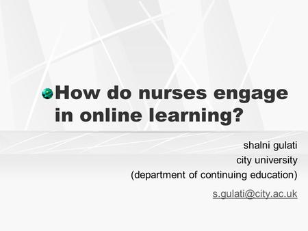 How do nurses engage in online learning? shalni gulati city university (department of continuing <strong>education</strong>)