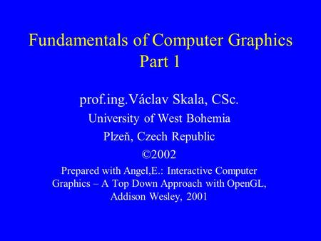Fundamentals of Computer Graphics Part 1 prof.ing.Václav Skala, CSc. University of West Bohemia Plzeň, Czech Republic ©2002 Prepared with Angel,E.: Interactive.