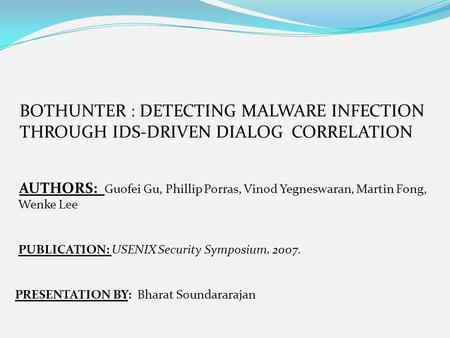 BOTHUNTER : DETECTING MALWARE INFECTION THROUGH IDS-DRIVEN DIALOG CORRELATION AUTHORS: Guofei Gu, Phillip Porras, Vinod Yegneswaran, Martin Fong, Wenke.