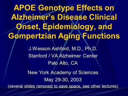 APOE Genotype Effects on Alzheimer's Disease Clinical Onset, Epidemiology, and Gompertzian Aging Functions J.Wesson Ashford, M.D., Ph.D. Stanford / VA.