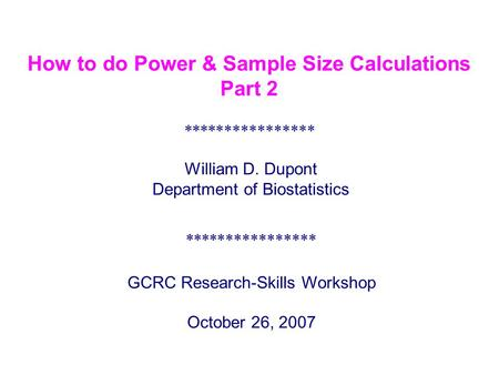 **************** GCRC Research-Skills Workshop October 26, 2007 William D. Dupont Department of Biostatistics **************** How to do Power & Sample.