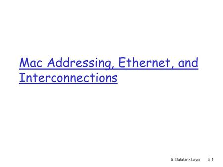 5: DataLink Layer5-1 Mac Addressing, Ethernet, and Interconnections.