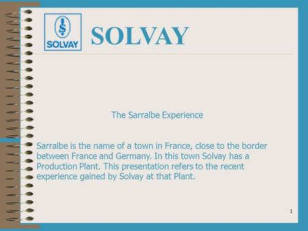 1 SOLVAY The Sarralbe Experience Sarralbe is the name of a town in France, close to the border between France and Germany. In this town Solvay has a Production.