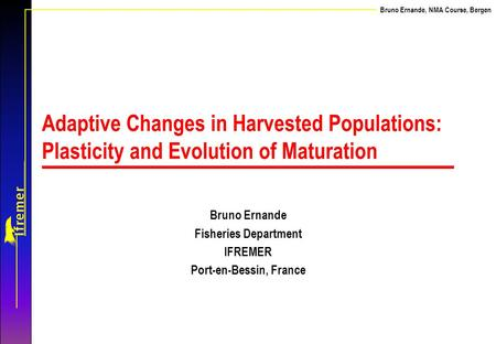 Bruno Ernande, NMA Course, Bergen Adaptive Changes in Harvested Populations: Plasticity and Evolution of Maturation Bruno Ernande Fisheries Department.