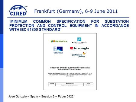 Frankfurt (Germany), 6-9 June 2011 José Gonzalo – Spain – Session 3 – Paper 0422 'MINIMUM COMMON SPECIFICATION FOR SUBSTATION PROTECTION AND CONTROL EQUIPMENT.