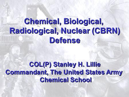1 Chemical, Biological, Radiological, Nuclear (CBRN) Defense COL(P) Stanley H. Lillie Commandant, The United States Army Chemical School Chemical, Biological,