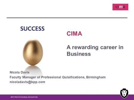 BPP PROFESSIONAL EDUCATION CIMA A rewarding career in Business Nicola Davis Faculty Manager of Professional Qulaifications, Birmingham