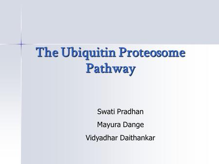 The Ubiquitin Proteosome Pathway The Ubiquitin Proteosome Pathway Swati Pradhan Mayura Dange Vidyadhar Daithankar.