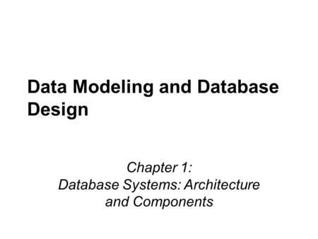 Data Modeling and Database Design Chapter 1: Database Systems: Architecture and Components.