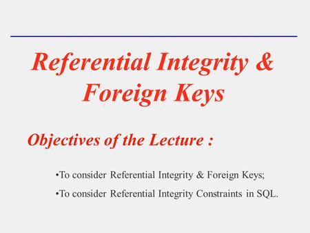 Referential Integrity & Foreign Keys Objectives of the Lecture : To consider Referential Integrity & Foreign Keys; To consider Referential Integrity Constraints.