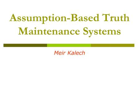 Assumption-Based Truth Maintenance Systems Meir Kalech.