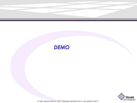 © Tejas Networks India Ltd., 2007, Proprietary Information Rev1.1 Last update 24 Oct 07 DEMO.