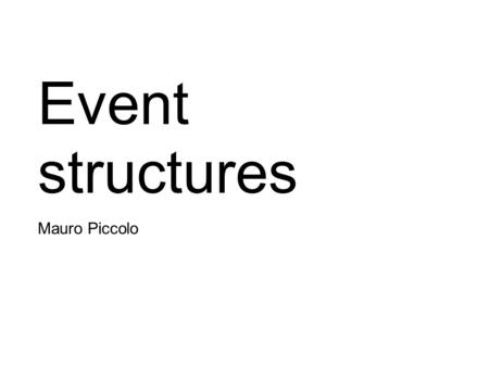 Event structures Mauro Piccolo. Interleaving Models Trace Languages:  computation described through a non-deterministic choice between all sequential.
