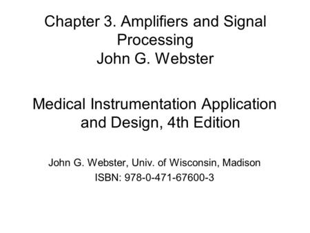 Chapter 3. Amplifiers and Signal Processing John G. Webster Medical Instrumentation Application and Design, 4th Edition John G. Webster, Univ. of Wisconsin,