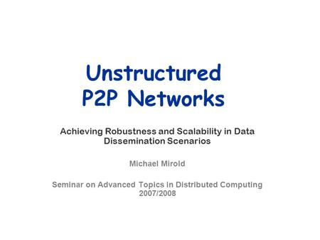 Unstructured P2P Networks Achieving Robustness and Scalability in Data Dissemination Scenarios Michael Mirold Seminar on Advanced Topics in Distributed.