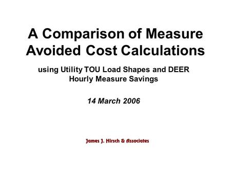 A Comparison of Measure Avoided Cost Calculations using Utility TOU Load Shapes and DEER Hourly Measure Savings 14 March 2006.