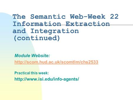 The Semantic Web-Week 22 Information Extraction and Integration (continued) Module Website:  Practical this week: