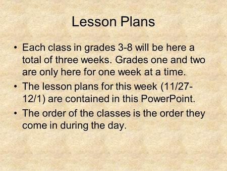 Lesson Plans Each class in grades 3-8 will be here a total of three weeks. Grades one and two are only here for one week at a time. The lesson plans for.