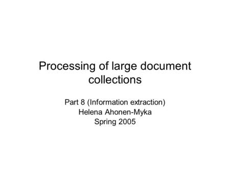 Processing of large document collections Part 8 (Information extraction) Helena Ahonen-Myka Spring 2005.