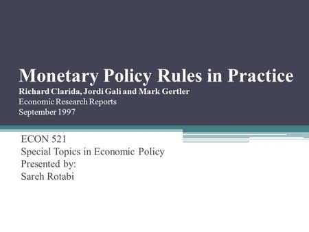 Monetary Policy Rules in Practice Richard Clarida, Jordi Gali and Mark Gertler Economic Research Reports September 1997 ECON 521 Special Topics in Economic.