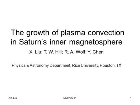 Xin LiuMOP 20111 The growth of plasma convection in Saturn's inner magnetosphere X. Liu; T. W. Hill; R. A. Wolf; Y. Chen Physics & Astronomy Department,