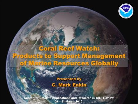 Center for Satellite Applications and Research (STAR) Review 09 – 11 March 2010 Coral Reef Watch: Products to Support Management of Marine Resources Globally.