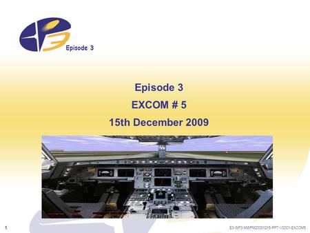 Episode 3 E3-WP3-MWPM20091215-PPT-V0001-EXCOM5 1 Episode 3 EXCOM # 5 15th December 2009.