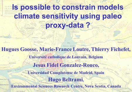 Is possible to constrain models climate sensitivity using paleo proxy-data ? Hugues Goosse, Marie-France Loutre, Thierry Fichefet, Université catholique.
