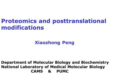 Proteomics and posttranslational modifications Xiaozhong Peng Department of Molecular Biology and Biochemistry National Laboratory of Medical Molecular.