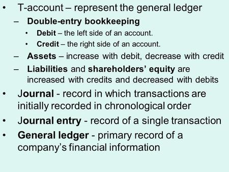 T-account – represent the general ledger –Double-entry bookkeeping Debit – the left side of an account. Credit – the right side of an account. –Assets.