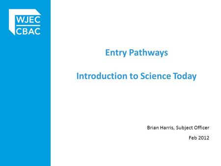 Entry Pathways Introduction to Science Today Brian Harris, Subject Officer Feb 2012.