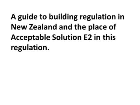 A guide to building regulation in New Zealand and the place of Acceptable Solution E2 in this regulation.