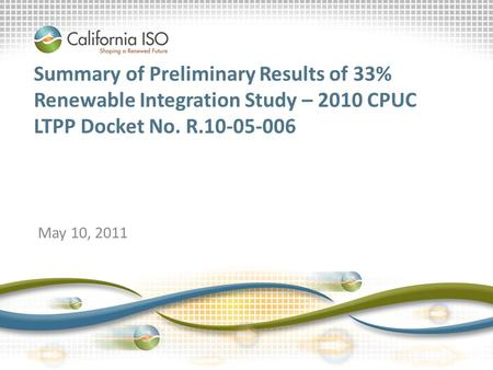 Slide 1 Summary of Preliminary Results of 33% Renewable Integration Study – 2010 CPUC LTPP Docket No. R.10-05-006 May 10, 2011.