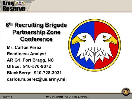 Mr. Carlos Perez / AR G1 / 910-570-9072 18 May 12 6 th Recruiting Brigade Partnership Zone Conference Mr. Carlos Perez Readiness Analyst AR G1, Fort Bragg,