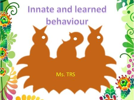 Ms. TRS Innate vs. Learned Behavior Innate: Inherited from parents Controlled by genes Developed by natural selection Increases chance of survival and.