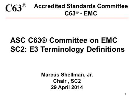 1 Accredited Standards Committee C63 ® - EMC ASC C63® Committee on EMC SC2: E3 Terminology Definitions Marcus Shellman, Jr. Chair, SC2 29 April 2014.