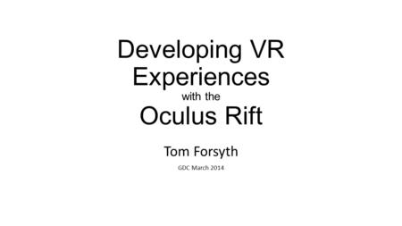 Developing VR Experiences with the Oculus Rift Tom Forsyth GDC March 2014.