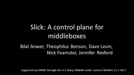 Slick: A control plane for middleboxes Bilal Anwer, Theophilus Benson, Dave Levin, Nick Feamster, Jennifer Rexford Supported by DARPA through the U.S.
