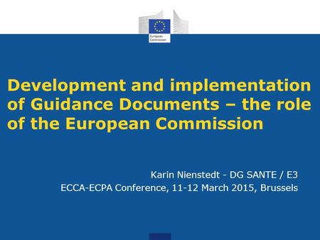 Development and implementation of Guidance Documents – the role of the European Commission Karin Nienstedt - DG SANTE / E3 ECCA-ECPA Conference, 11-12.